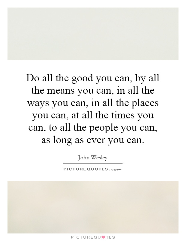 Do all the good you can, by all the means you can, in all the ways you can, in all the places you can, at all the times you can, to all the people you can, as long as ever you can Picture Quote #1