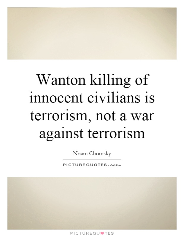 Wanton killing of innocent civilians is terrorism, not a war against terrorism Picture Quote #1
