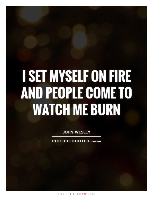 I set myself on fire and people come to watch me burn Picture Quote #1