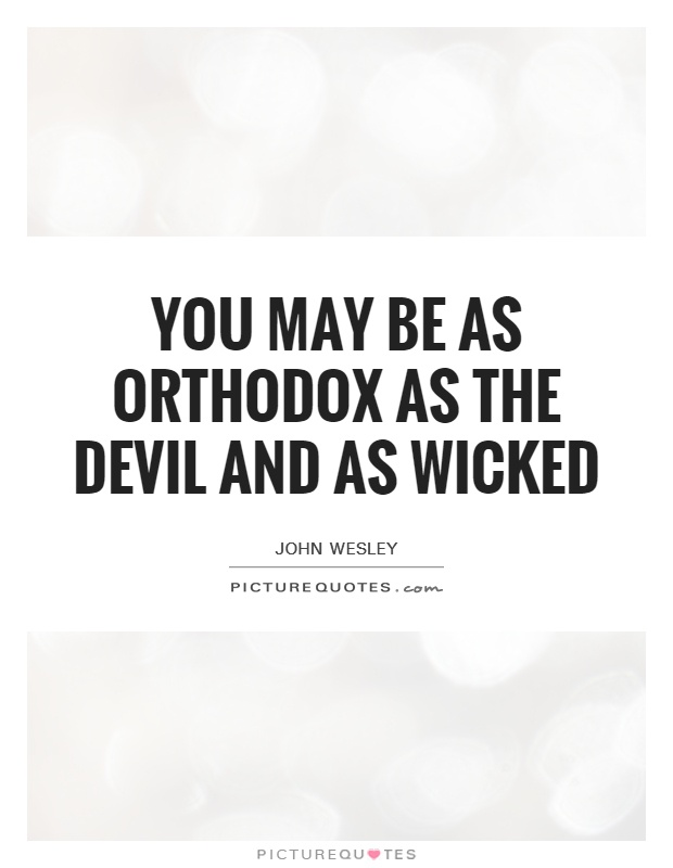 You may be as orthodox as the devil and as wicked Picture Quote #1