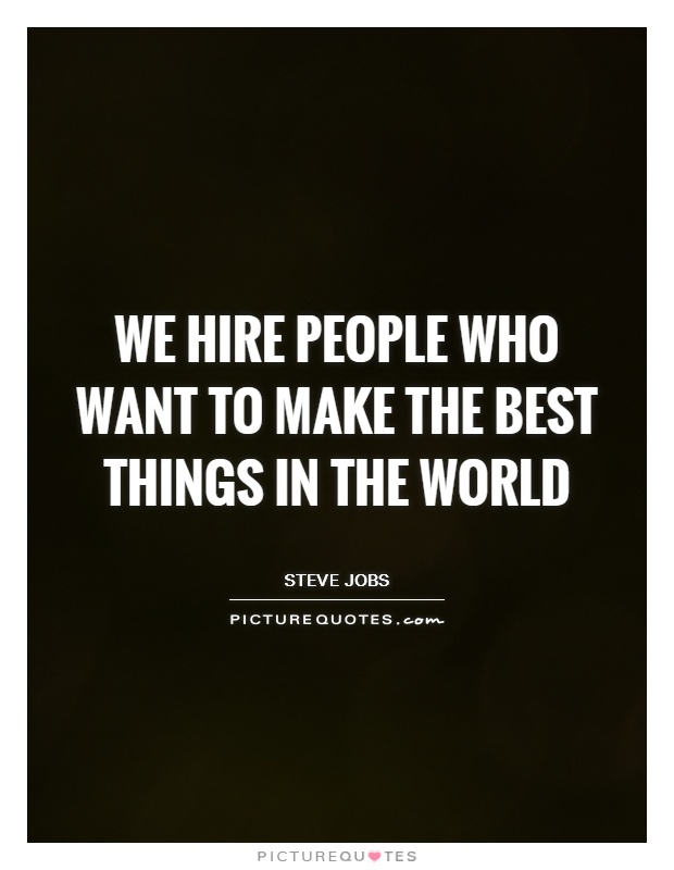We hire people who want to make the best things in the world Picture Quote #1