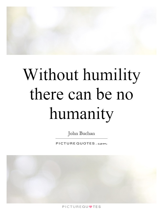 Without humility there can be no humanity Picture Quote #1