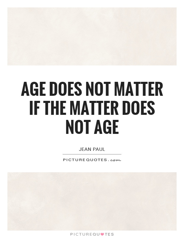 Age does not matter if the matter does not age Picture Quote #1