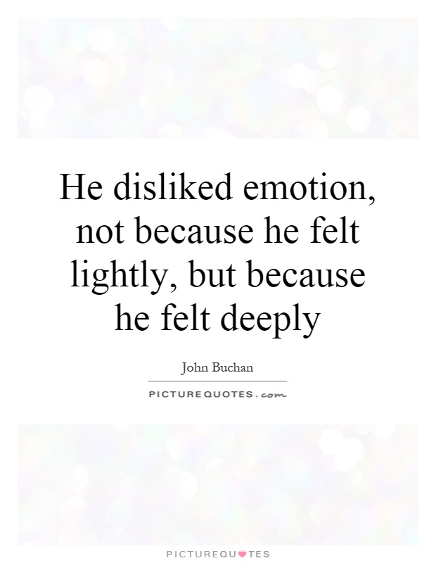 He disliked emotion, not because he felt lightly, but because he felt deeply Picture Quote #1