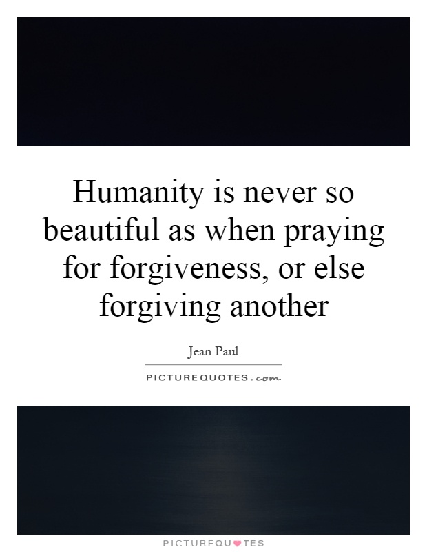 Humanity is never so beautiful as when praying for forgiveness, or else forgiving another Picture Quote #1