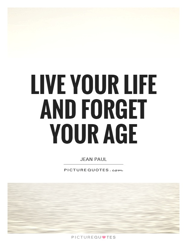 Live your life and forget your age Picture Quote #1