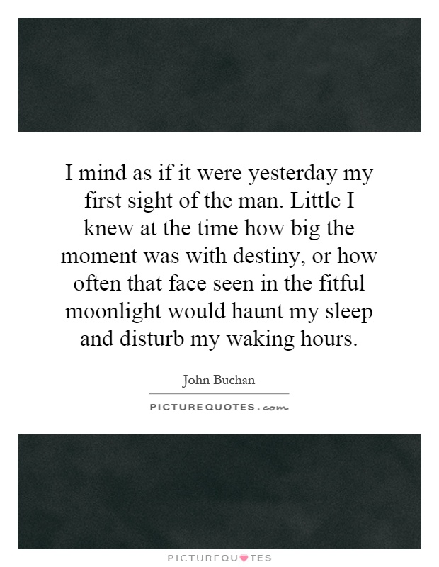 I mind as if it were yesterday my first sight of the man. Little I knew at the time how big the moment was with destiny, or how often that face seen in the fitful moonlight would haunt my sleep and disturb my waking hours Picture Quote #1