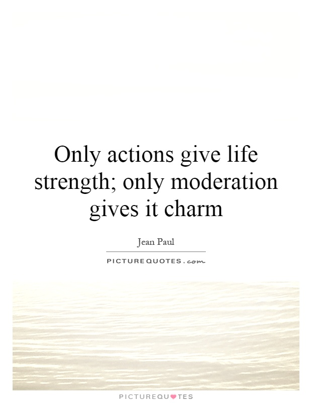 Only actions give life strength; only moderation gives it charm Picture Quote #1