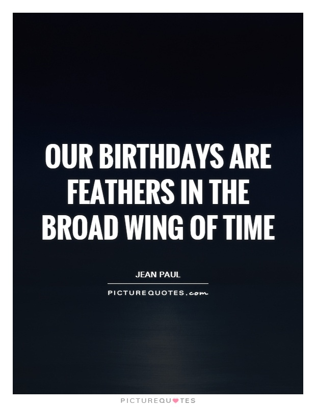 Our birthdays are feathers in the broad wing of time Picture Quote #1