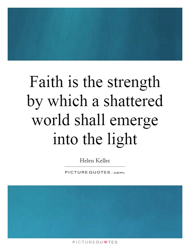 Faith is the strength by which a shattered world shall emerge into the light Picture Quote #1