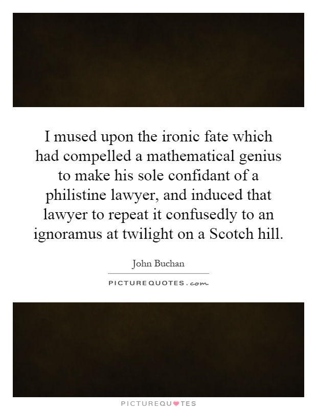 I mused upon the ironic fate which had compelled a mathematical genius to make his sole confidant of a philistine lawyer, and induced that lawyer to repeat it confusedly to an ignoramus at twilight on a Scotch hill Picture Quote #1