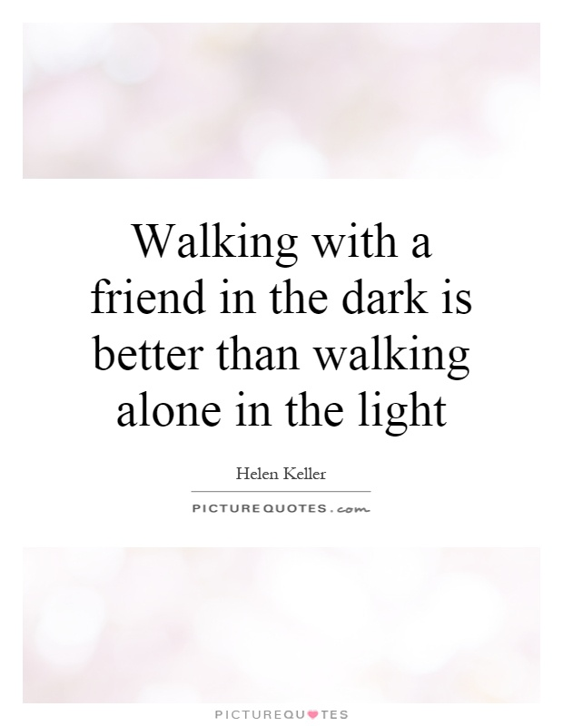 Walking with a friend in the dark is better than walking alone in the light Picture Quote #1