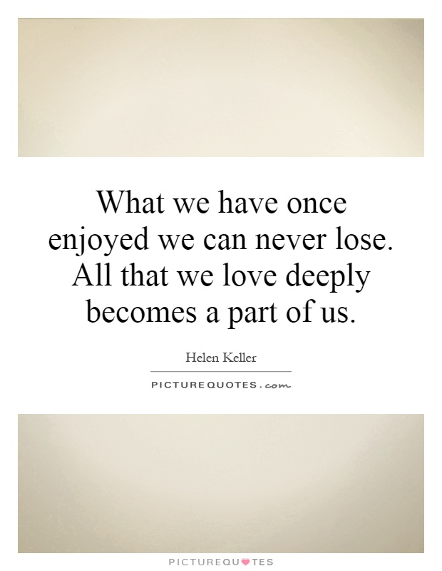 What we have once enjoyed we can never lose. All that we love deeply becomes a part of us Picture Quote #1
