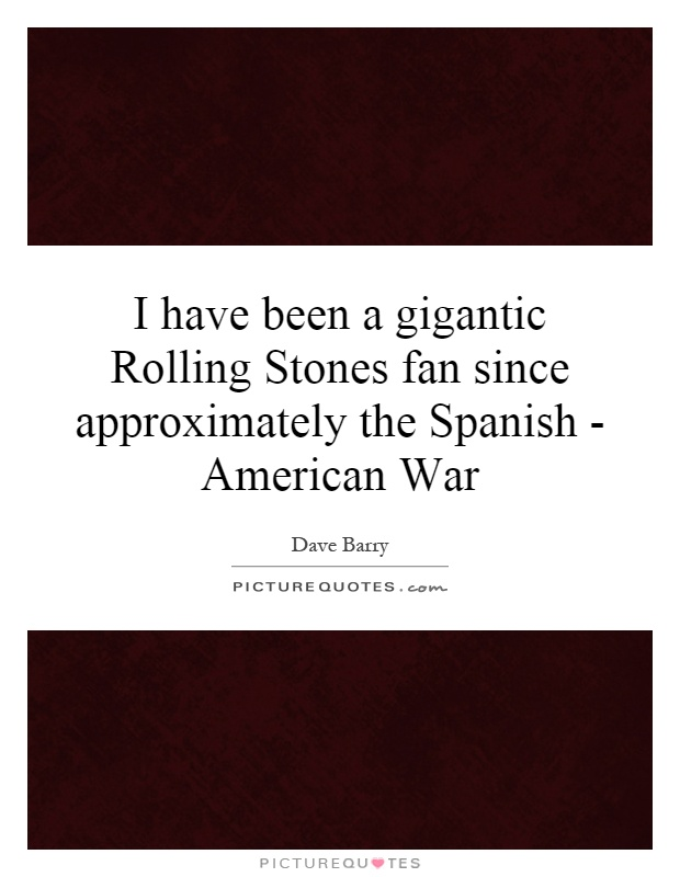 I have been a gigantic Rolling Stones fan since approximately the Spanish - American War Picture Quote #1