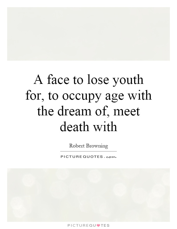 A face to lose youth for, to occupy age with the dream of, meet death with Picture Quote #1