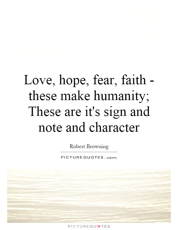 Love, hope, fear, faith - these make humanity; These are its...  Pictur...