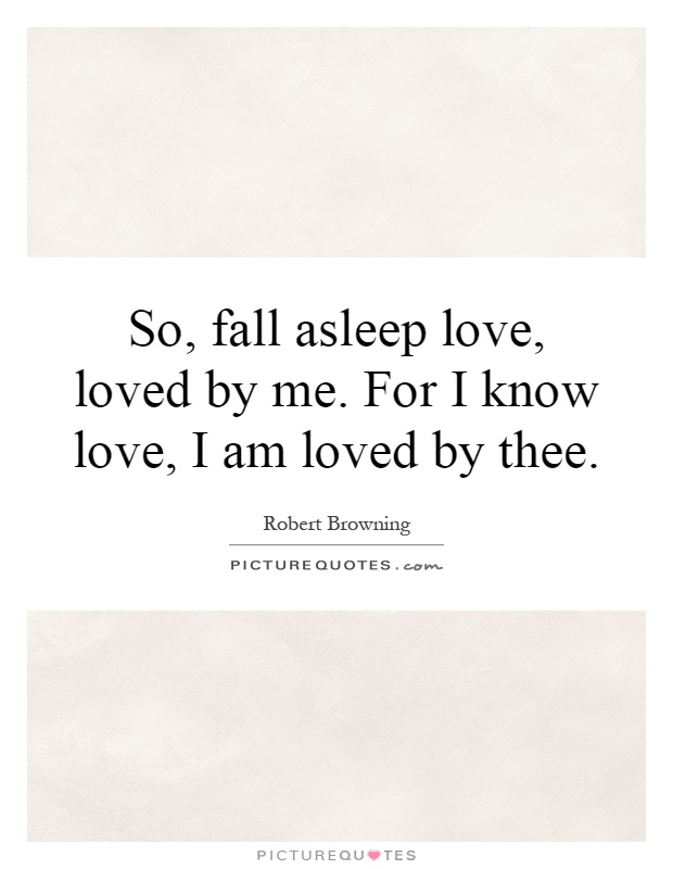 So, Fall Asleep Love, Loved By Me. For I Know Love, I Am Loved By Thee