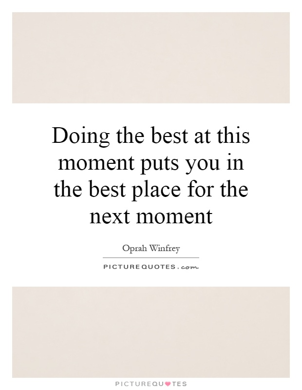 Doing the best at this moment puts you in the best place for the next moment Picture Quote #1