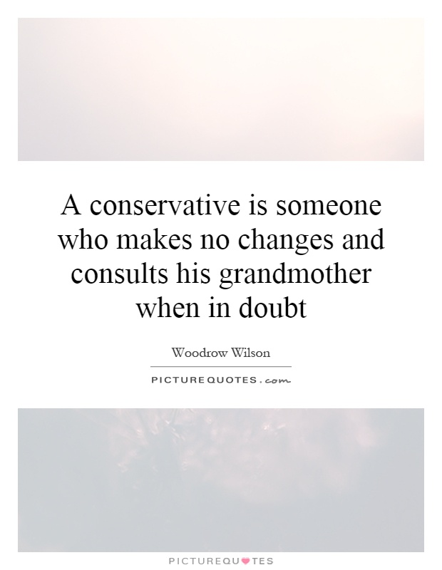A conservative is someone who makes no changes and consults his grandmother when in doubt Picture Quote #1