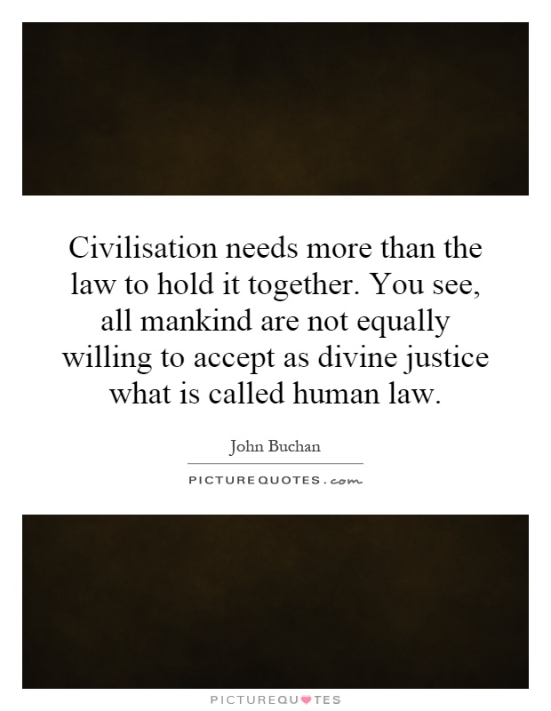 Civilisation needs more than the law to hold it together. You see, all mankind are not equally willing to accept as divine justice what is called human law Picture Quote #1