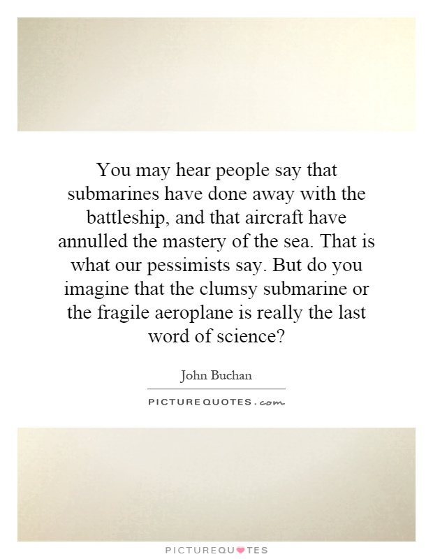 You may hear people say that submarines have done away with the battleship, and that aircraft have annulled the mastery of the sea. That is what our pessimists say. But do you imagine that the clumsy submarine or the fragile aeroplane is really the last word of science? Picture Quote #1