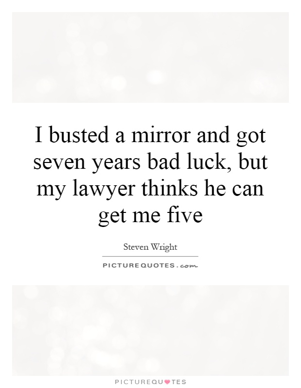I busted a mirror and got seven years bad luck, but my lawyer thinks he can get me five Picture Quote #1