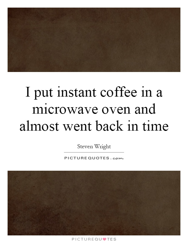 I put instant coffee in a microwave oven and almost went back in time Picture Quote #1