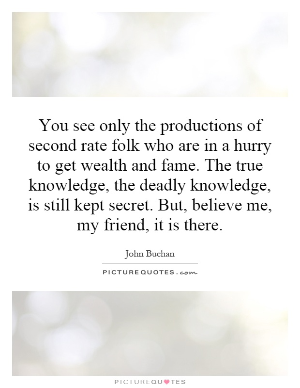 You see only the productions of second rate folk who are in a hurry to get wealth and fame. The true knowledge, the deadly knowledge, is still kept secret. But, believe me, my friend, it is there Picture Quote #1