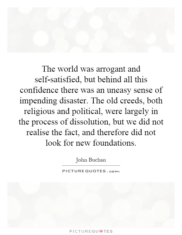 The world was arrogant and self-satisfied, but behind all this confidence there was an uneasy sense of impending disaster. The old creeds, both religious and political, were largely in the process of dissolution, but we did not realise the fact, and therefore did not look for new foundations Picture Quote #1
