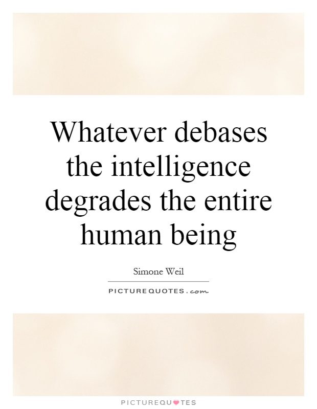 Whatever debases the intelligence degrades the entire human being Picture Quote #1