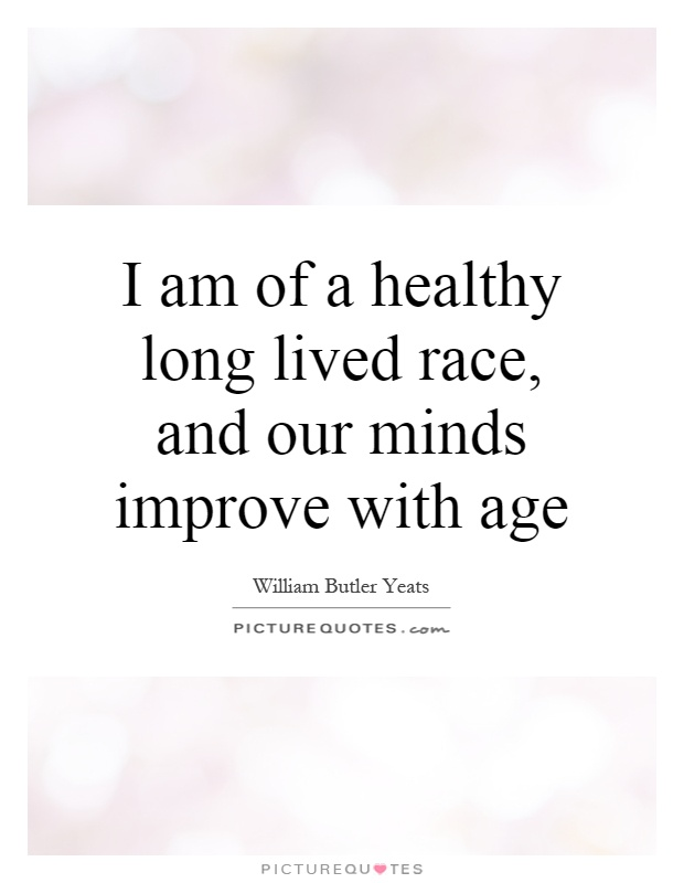 I am of a healthy long lived race, and our minds improve with age Picture Quote #1