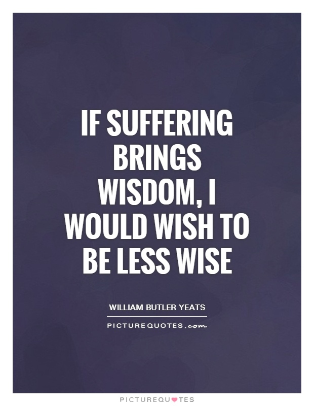 If suffering brings wisdom, I would wish to be less wise Picture Quote #1