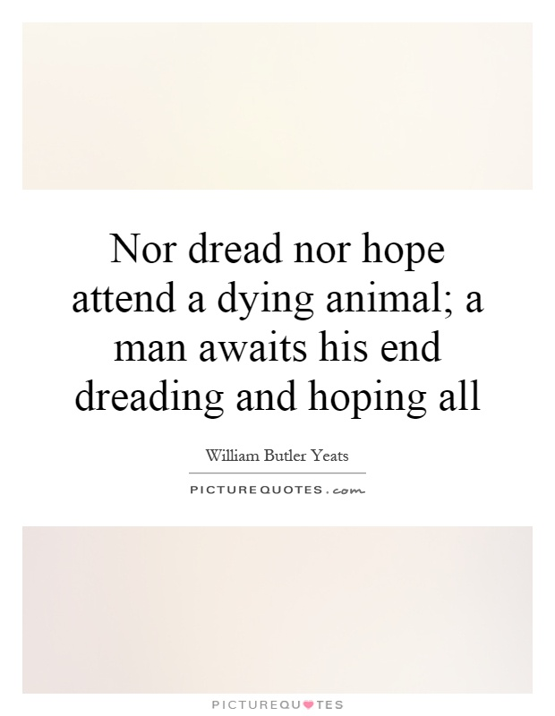 Nor dread nor hope attend a dying animal; a man awaits his end dreading and hoping all Picture Quote #1