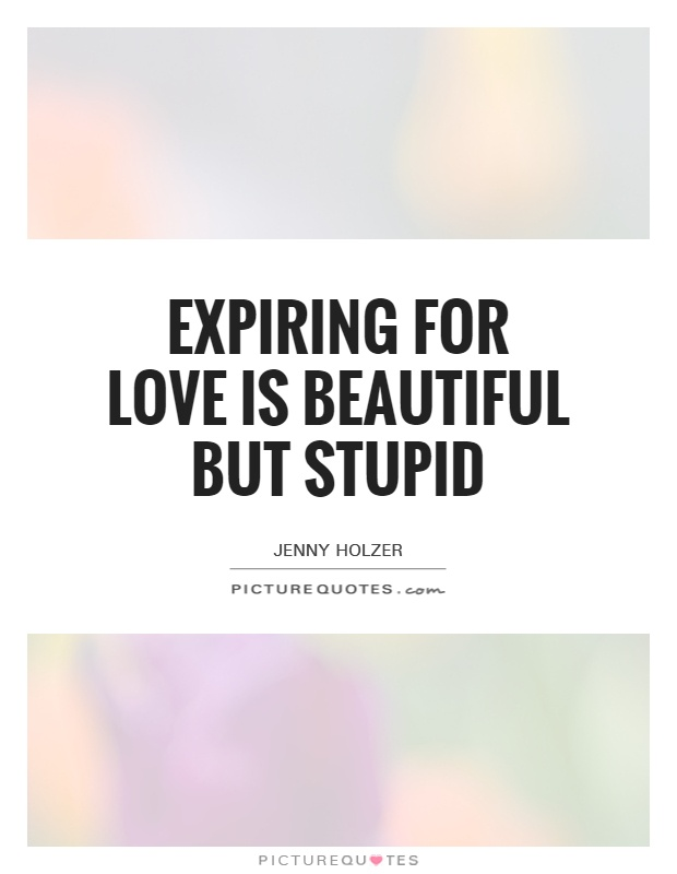 Expiring for love is beautiful but stupid Picture Quote #1