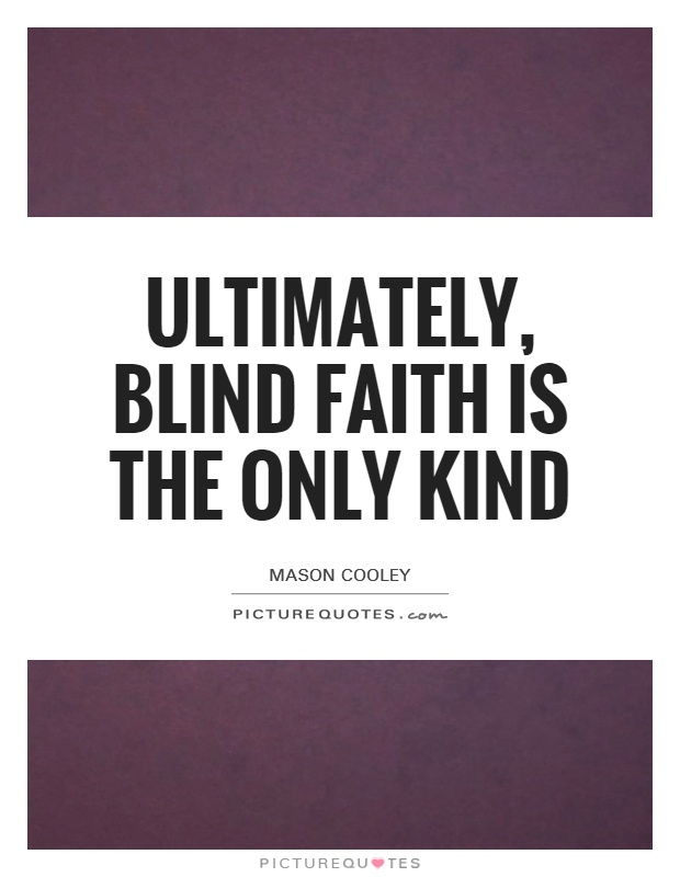 Ultimately, blind faith is the only kind Picture Quote #1