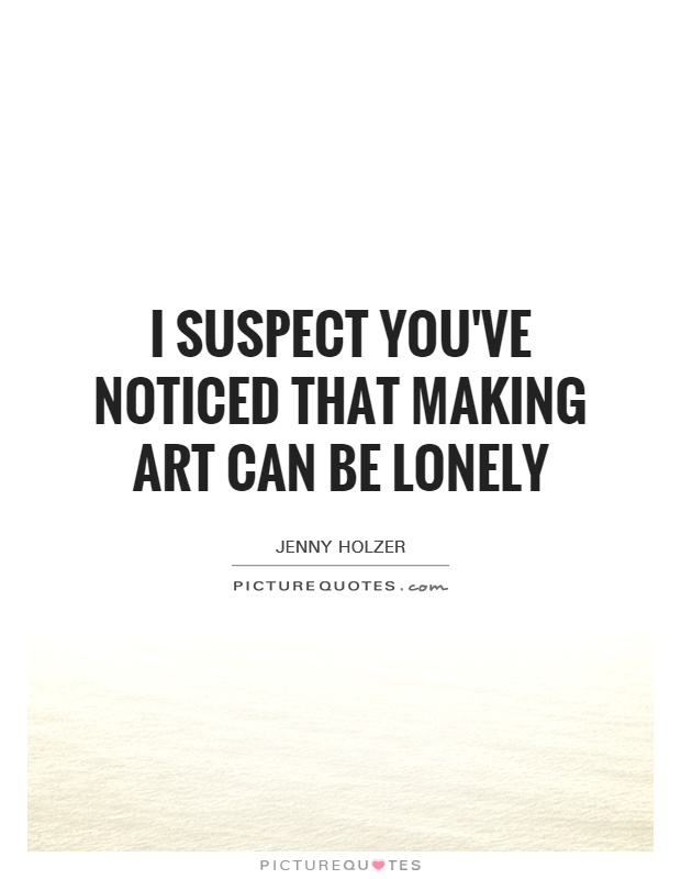 I suspect you've noticed that making art can be lonely Picture Quote #1