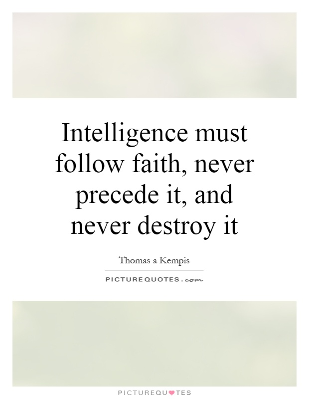 Intelligence must follow faith, never precede it, and never destroy it Picture Quote #1