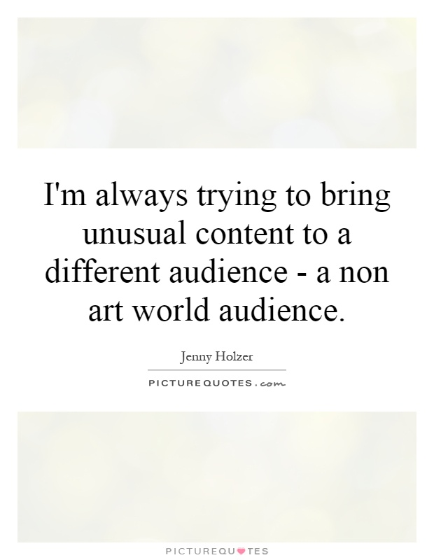 I'm always trying to bring unusual content to a different audience - a non art world audience Picture Quote #1