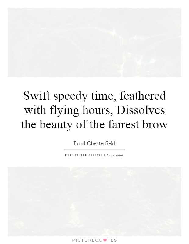Swift speedy time, feathered with flying hours, Dissolves the beauty of the fairest brow Picture Quote #1