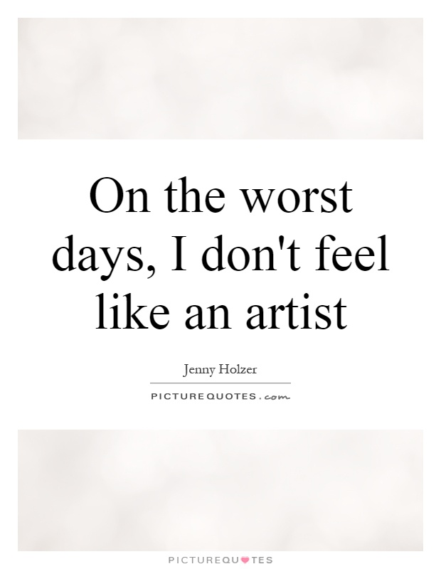 On the worst days, I don't feel like an artist Picture Quote #1