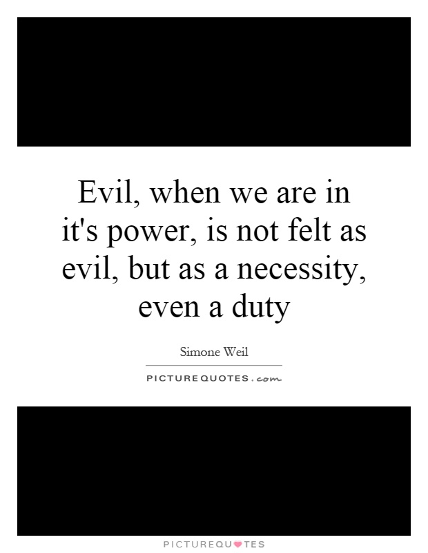 Evil, when we are in it's power, is not felt as evil, but as a necessity, even a duty Picture Quote #1