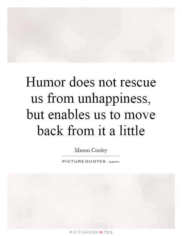 Humor does not rescue us from unhappiness, but enables us to move back from it a little Picture Quote #1
