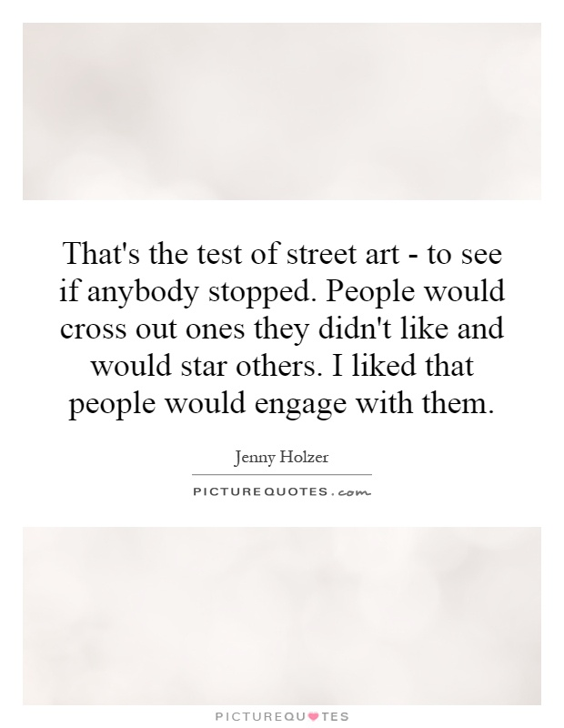 That's the test of street art - to see if anybody stopped. People would cross out ones they didn't like and would star others. I liked that people would engage with them Picture Quote #1