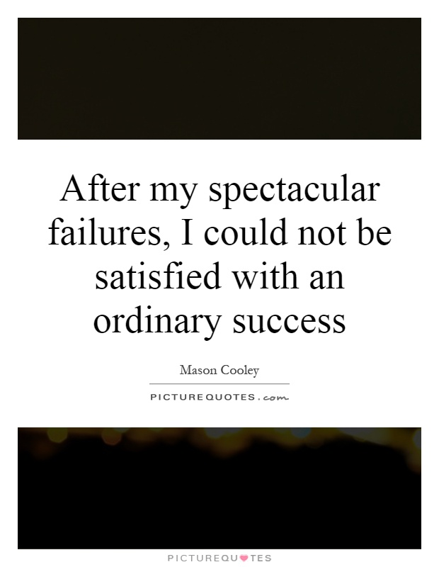 After my spectacular failures, I could not be satisfied with an ordinary success Picture Quote #1