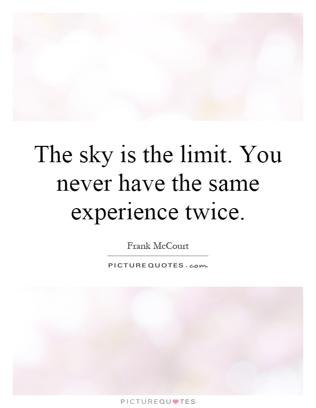 The sky is the limit. You never have the same experience twice Picture Quote #1