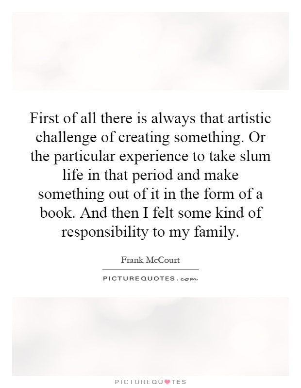 First of all there is always that artistic challenge of creating something. Or the particular experience to take slum life in that period and make something out of it in the form of a book. And then I felt some kind of responsibility to my family Picture Quote #1