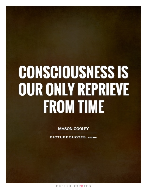 Consciousness is our only reprieve from Time Picture Quote #1
