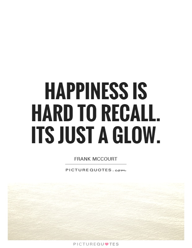 Happiness is hard to recall. Its just a glow Picture Quote #1