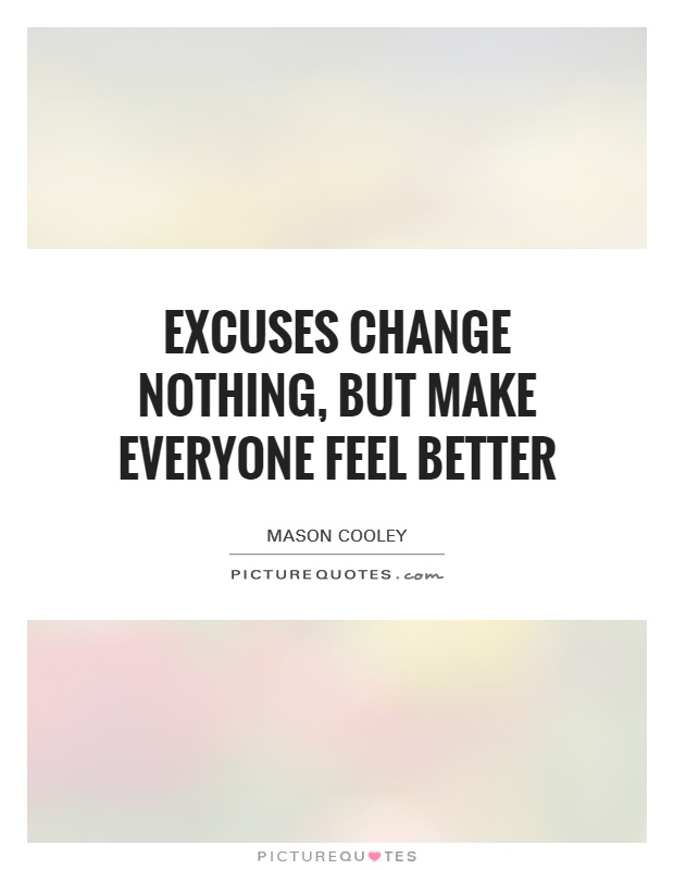 Excuses change nothing, but make everyone feel better Picture Quote #1