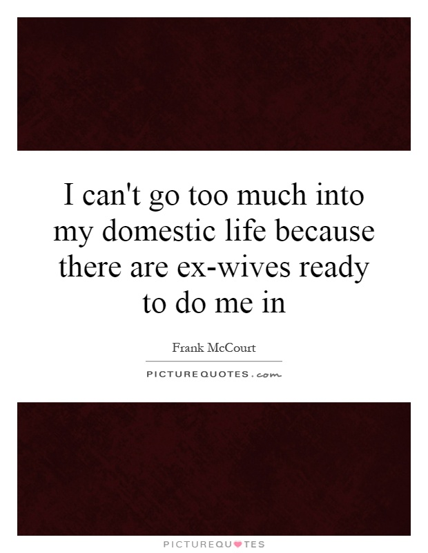 I can't go too much into my domestic life because there are ex-wives ready to do me in Picture Quote #1